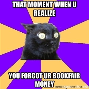 Anxiety Cat - that moment when u realize you forgot ur bookfair money