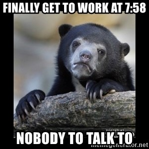 sad bear - finally get to work at 7:58 nobody to talk to