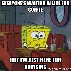 Coffee shop spongebob - everyone's waiting in line for coffee but i'm just here for advising