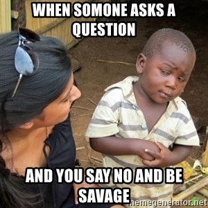 Skeptical 3rd World Kid - When somone asks a question  and you say no and be savage