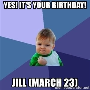 Success Kid - Yes! It's your birthday! Jill (March 23)