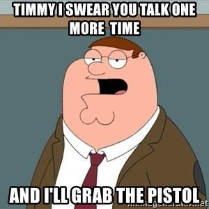 And we all let it happen - Timmy i swear you talk one more  time and i'll grab the pistol