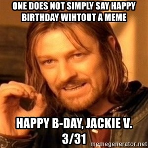 One Does Not Simply - One does not simply say happy birthday wihtout a meme Happy B-day, Jackie V.  3/31