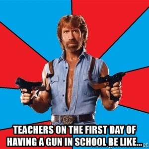 Chuck Norris  - Teachers on the first day of having a gun in school be like...