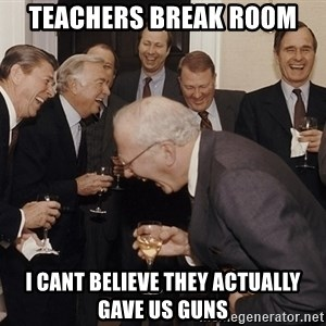 So Then I Said... - teachers break room  i cant believe they actually gave us guns