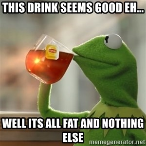 Kermit The Frog Drinking Tea - this drink seems good eh... well its all fat and nothing else