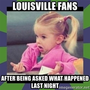 ¿O sea,que pedo? - Louisville Fans After being asked what happened last night