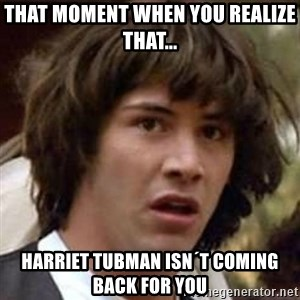 Conspiracy Keanu - that moment when you realize that... harriet tubman isn´t coming back for you