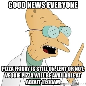 Good News Everyone - GOOD NEWS EVERYONE Pizza friday is still on, Lent or not. Veggie Pizza will be available at about 11:00AM