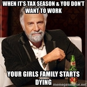 The Most Interesting Man In The World - When it's tax season & you don't want to work Your girls Family starts dying