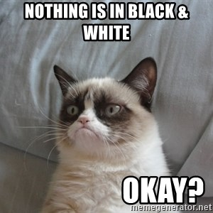 Grumpy cat good - nothing is in black & white                     okay?