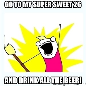 All the things - Go to my Super Sweet 26 and drink all the beer!