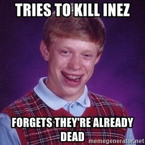 Bad Luck Brian - tries to kill inez forgets they're already dead