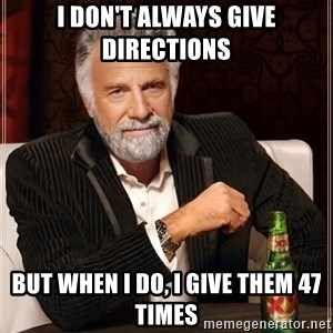 The Most Interesting Man In The World - i don't always give directions but when i do, i give them 47 times