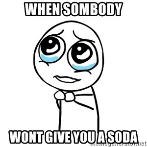 pleaseguy  - when sombody wont give you a soda