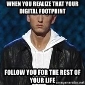 Eminem - when you realize that your digital footprint  follow you for the rest of your life