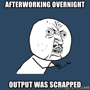 Y U No - Afterworking overnight Output was scrapped