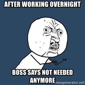 Y U No - After working overnight Boss says not needed anymore