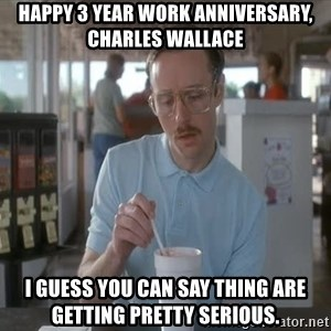 Things are getting pretty Serious (Napoleon Dynamite) - Happy 3 Year work anniversary, Charles Wallace  I guess you can say thing are getting pretty serious.