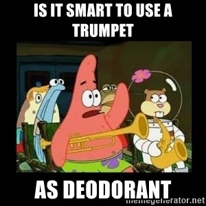 Patrick Star Instrument - is it smart to use a trumpet as deodorant