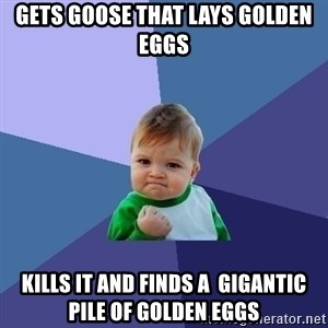Success Kid - gets goose that lays golden eggs kills it and finds a  gigantic pile of golden eggs