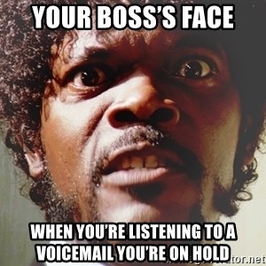 Mad Samuel L Jackson - Your boss's face When you're listening to a voicemail you're on hold