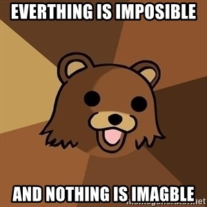 Pedobear - Everthing is imposible and nothing is imagble