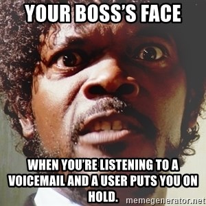 Mad Samuel L Jackson - Your boss's face When you're listening to a voicemail and a user puts you on hold.