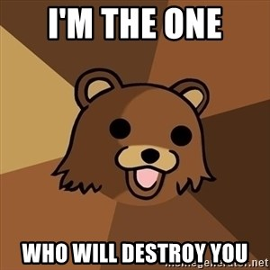 Pedobear - I'm the one  who will destroy you