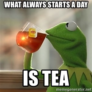 Kermit The Frog Drinking Tea - what always starts a day is tea
