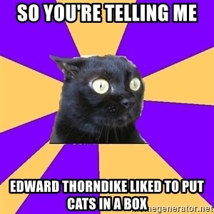 Anxiety Cat - So you're telling me Edward Thorndike liked to put cats in a box
