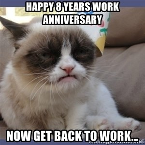 Birthday Grumpy Cat - Happy 8 Years Work Anniversary Now get back to work...