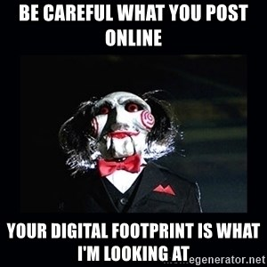 saw jigsaw meme - Be careful what you post online  Your digital footprint is what I'm looking at