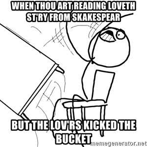 Desk Flip Rage Guy - when thou art reading loveth st'ry from skakespear but the lov'rs kicked the bucket
