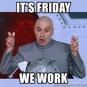 Dr Evil meme - It's Friday We Work
