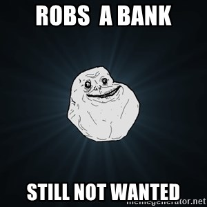 Forever Alone - Robs  a bank still not wanted