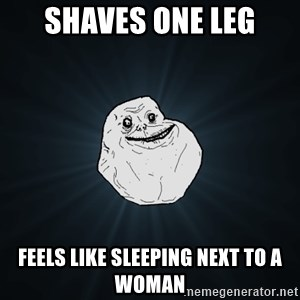 Forever Alone - Shaves one leg feels like sleeping next to a woman