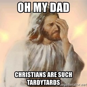 Facepalm Jesus - Oh my dad Christians are such tardytards