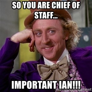 Willy Wonka - So you are Chief of Staff... Important Ian!!!