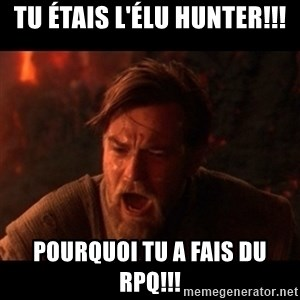 You were the chosen one  - Tu étais l'élu Hunter!!! pourquoi tu a fais du RPQ!!!