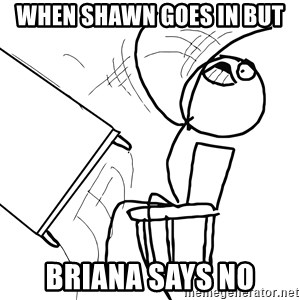 Desk Flip Rage Guy - when shawn goes in but briana says no
