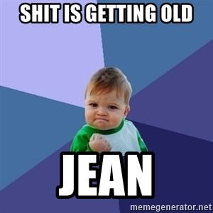 Success Kid - Shit is getting old Jean