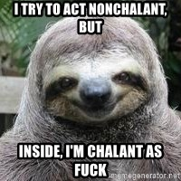 Sexual Sloth - I try to act nonchalant, but Inside, I'm chalant as fuck