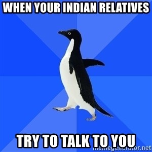 Socially Awkward Penguin - When your Indian relatives Try to talk to you