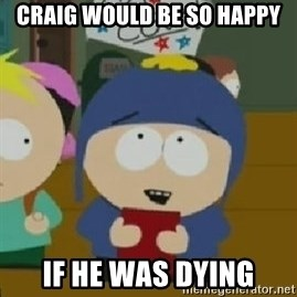 Craig would be so happy - craig would be so happy if he was dying