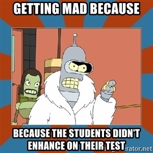Blackjack and hookers bender - Getting mad because  because the students didn't enhance on their test