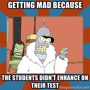 Blackjack and hookers bender - Getting mad because  the students didn't enhance on their test