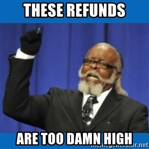 Too damn high - THESE REFUNDS ARE TOO DAMN HIGH
