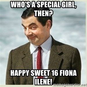 MR bean - Who's a special girl, then? Happy Sweet 16 Fiona Ilene!