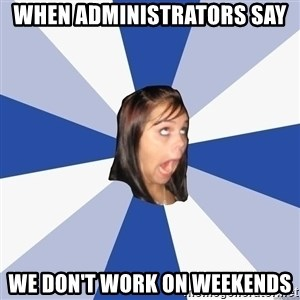 Annoying Facebook Girl - When administrators say We don't work on weekends